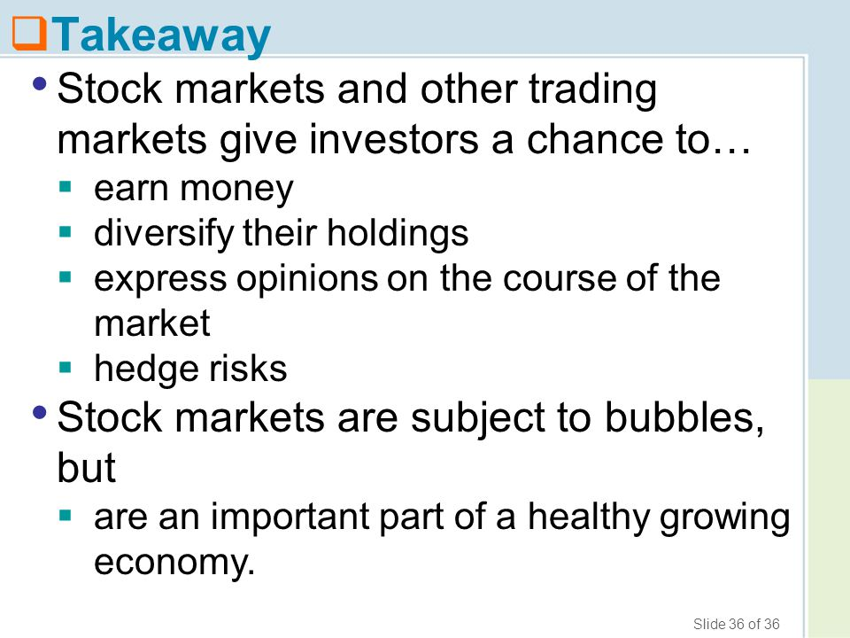 Slide 36 of 36  Takeaway Stock markets and other trading markets give investors a chance to…  earn money  diversify their holdings  express opinio