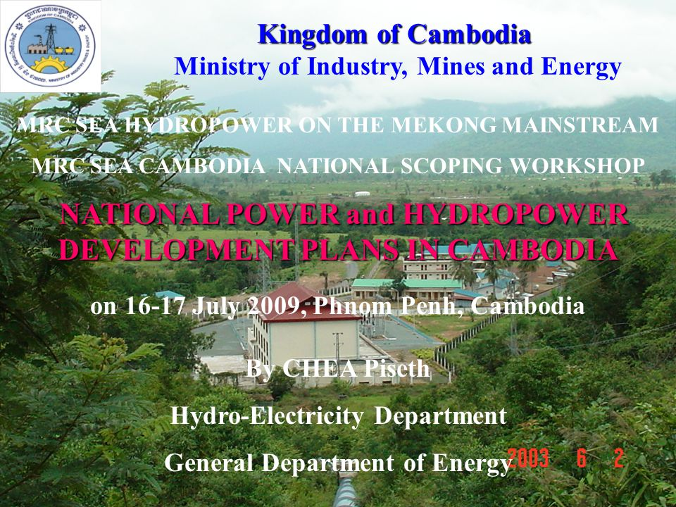 1 NATIONAL POWER and HYDROPOWER DEVELOPMENT PLANS IN CAMBODIA NATIONAL POWER and HYDROPOWER DEVELOPMENT PLANS IN CAMBODIA MRC SEA HYDROPOWER ON THE ME