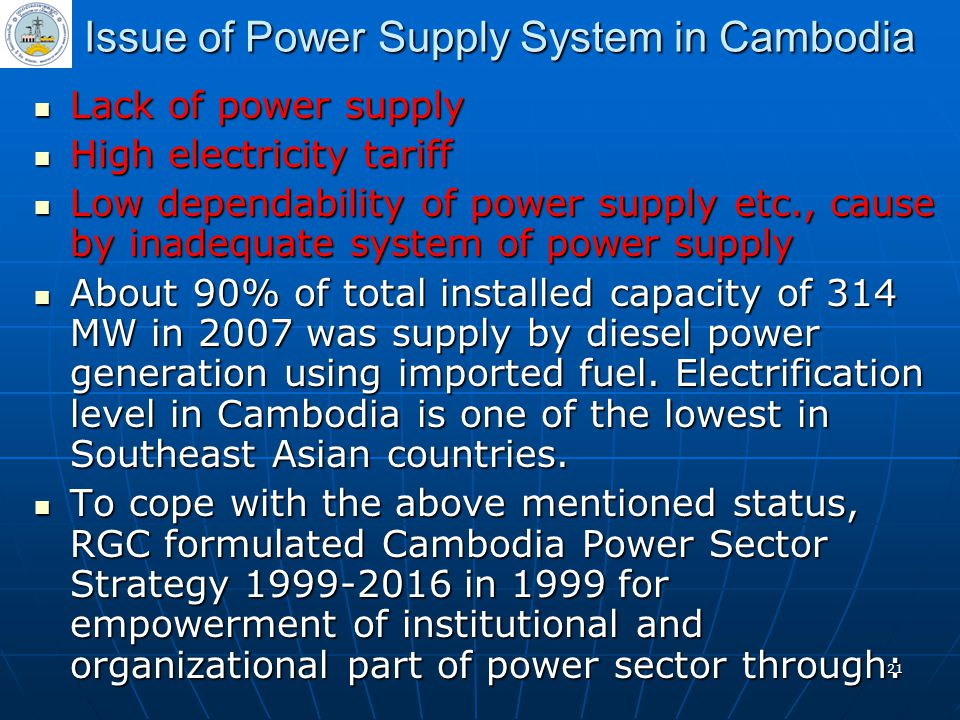 21 Issue of Power Supply System in Cambodia Lack of power supply Lack of power supply High electricity tariff High electricity tariff Low dependabilit