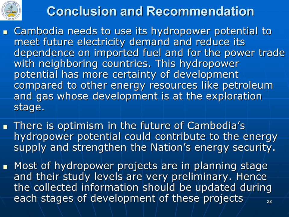 23 Conclusion and Recommendation Cambodia needs to use its hydropower potential to meet future electricity demand and reduce its dependence on importe