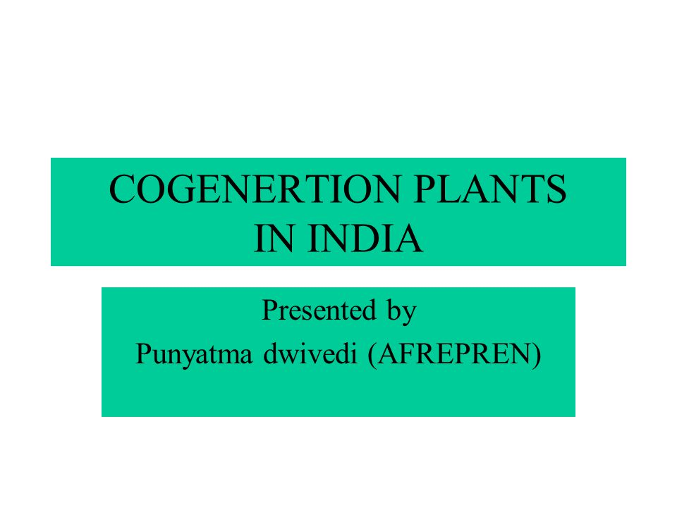 COGENERTION PLANTS IN INDIA Presented by Punyatma dwivedi (AFREPREN)