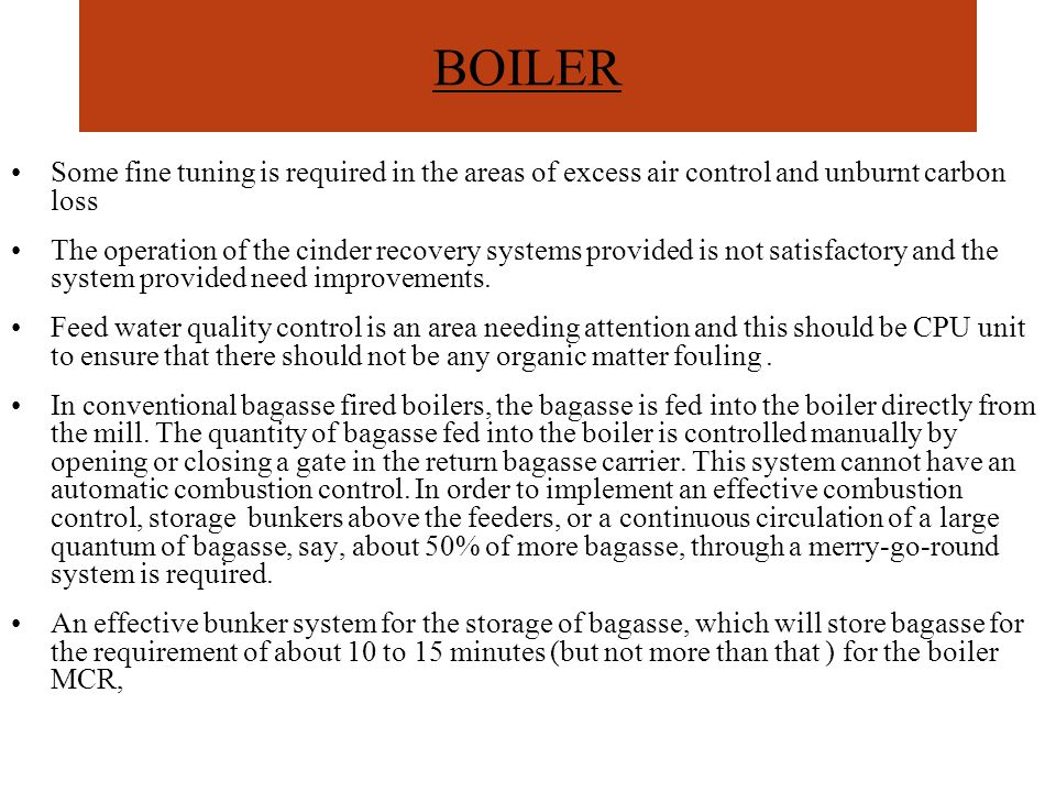 BOILER Some fine tuning is required in the areas of excess air control and unburnt carbon loss The operation of the cinder recovery systems provided is not satisfactory and the system provided need improvements.