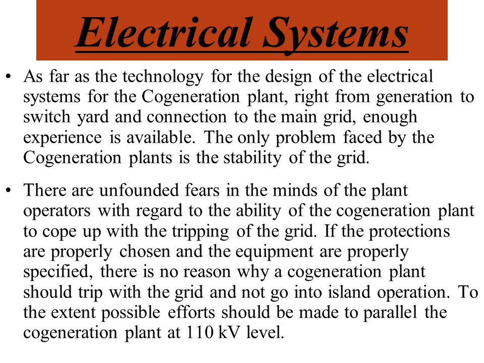 Electrical Systems As far as the technology for the design of the electrical systems for the Cogeneration plant, right from generation to switch yard and connection to the main grid, enough experience is available.