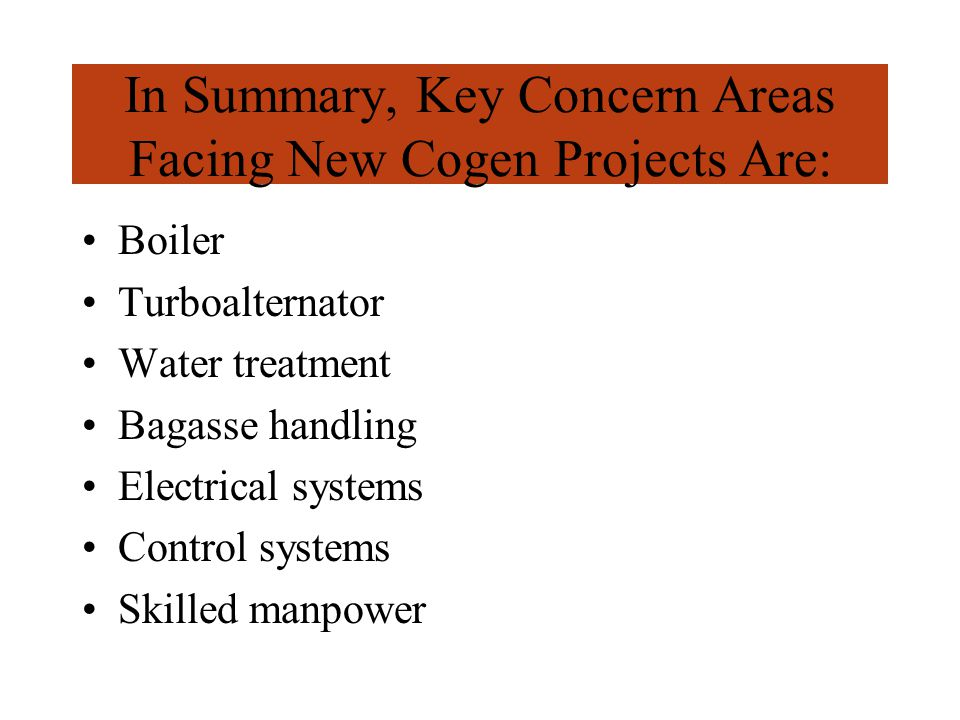 In Summary, Key Concern Areas Facing New Cogen Projects Are: Boiler Turboalternator Water treatment Bagasse handling Electrical systems Control systems Skilled manpower