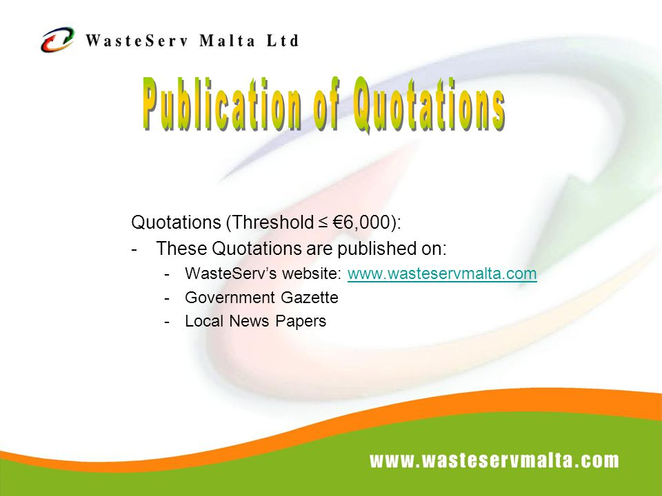 Quotations (Threshold ≤ €6,000): -These Quotations are published on: -WasteServ's website: www.wasteservmalta.comwww.wasteservmalta.com -Government Gazette -Local News Papers