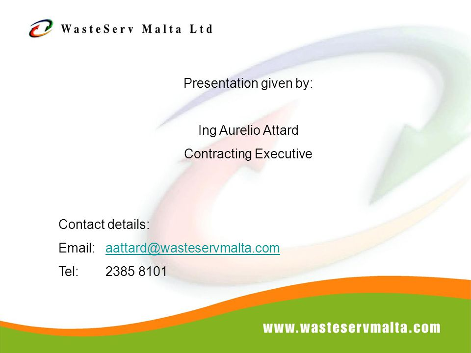 Presentation given by: Ing Aurelio Attard Contracting Executive Contact details: Email: aattard@wasteservmalta.comaattard@wasteservmalta.com Tel: 2385 8101