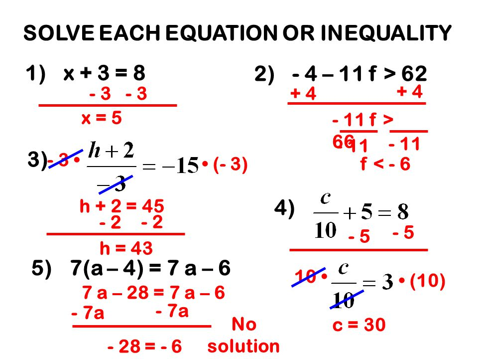 SOLVE EACH EQUATION OR INEQUALITY 1)x + 3 = 8 2)- 4 – 11 f > 62 3) 4) 5)7(a – 4) = 7 a – 6 - 3 x = 5 + 4 - 11 f > 66 - 11 f < - 6 - 3 (- 3) h + 2 = 45