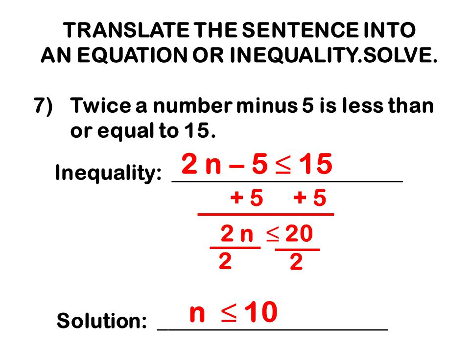 TRANSLATE THE SENTENCE INTO AN EQUATION OR INEQUALITY.SOLVE. 7)Twice a number minus 5 is less than or equal to 15. Inequality: ______________________