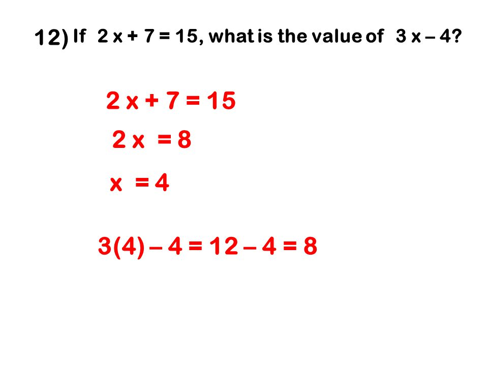 12) If 2 x + 7 = 15, what is the value of 3 x – 4? 2 x = 8 2 x + 7 = 15 x = 4 3(4) – 4 = 12 – 4 = 8