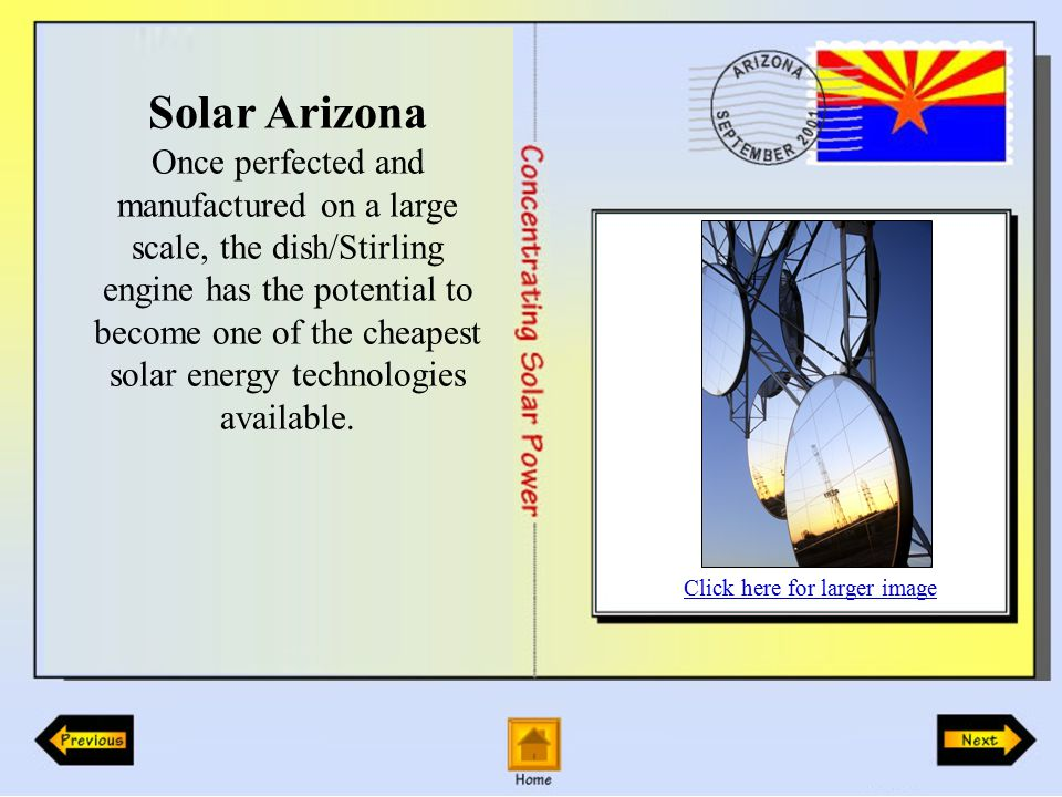 Solar Arizona Once perfected and manufactured on a large scale, the dish/Stirling engine has the potential to become one of the cheapest solar energy technologies available.