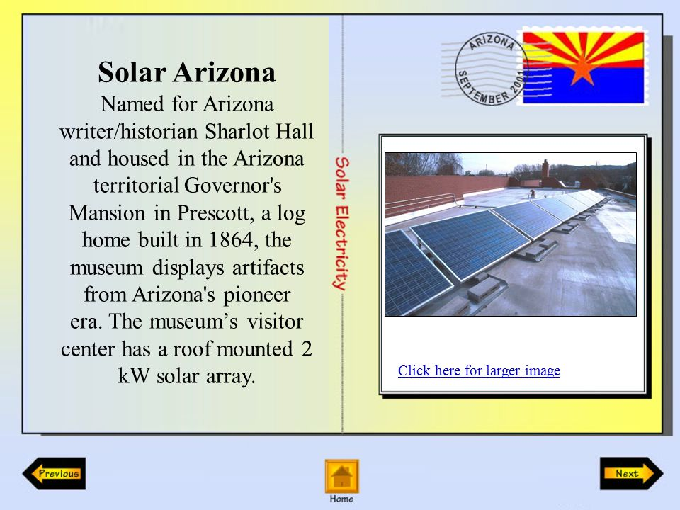 Solar Arizona Named for Arizona writer/historian Sharlot Hall and housed in the Arizona territorial Governor s Mansion in Prescott, a log home built in 1864, the museum displays artifacts from Arizona s pioneer era.