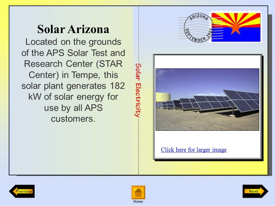 Solar Arizona Located on the grounds of the APS Solar Test and Research Center (STAR Center) in Tempe, this solar plant generates 182 kW of solar energy for use by all APS customers.