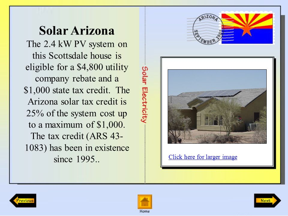 Solar Arizona The 2.4 kW PV system on this Scottsdale house is eligible for a $4,800 utility company rebate and a $1,000 state tax credit.