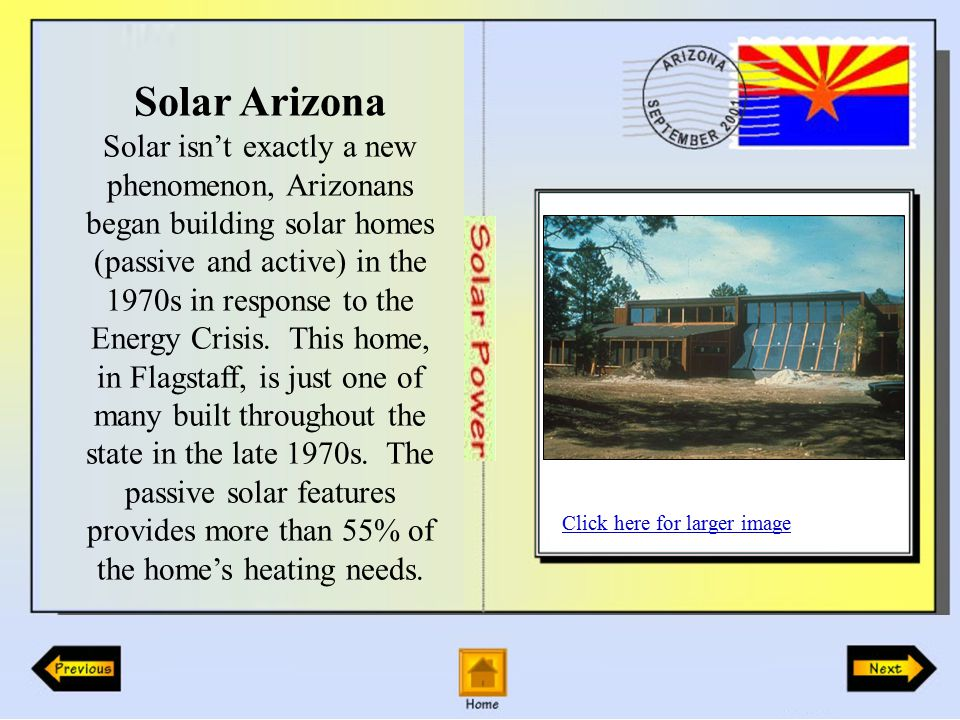 Solar Arizona Solar isn't exactly a new phenomenon, Arizonans began building solar homes (passive and active) in the 1970s in response to the Energy Crisis.