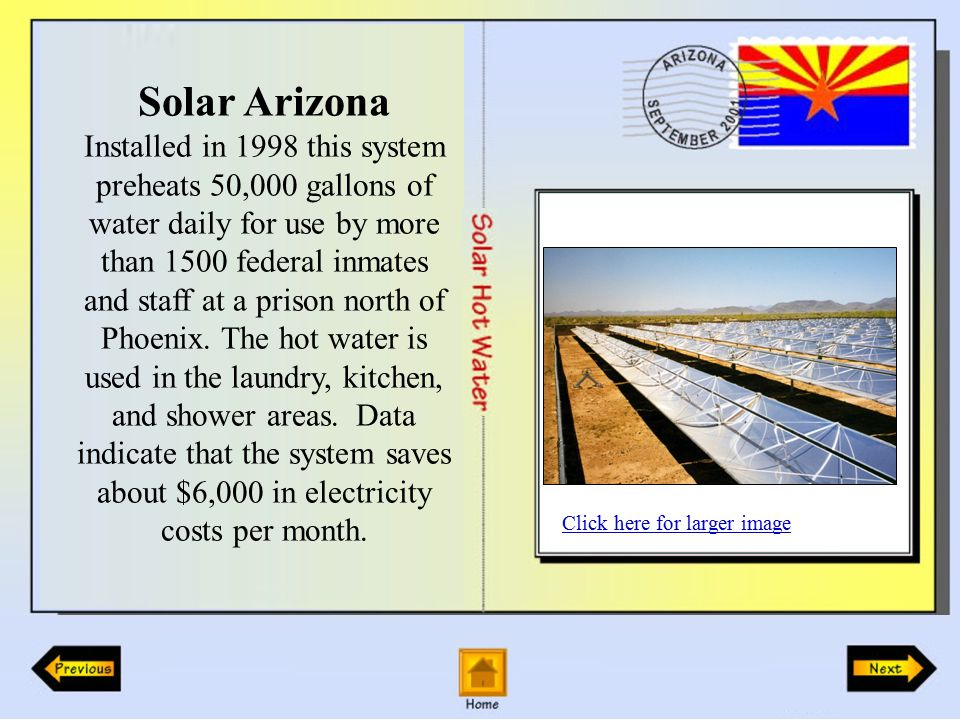 Solar Arizona Installed in 1998 this system preheats 50,000 gallons of water daily for use by more than 1500 federal inmates and staff at a prison north of Phoenix.