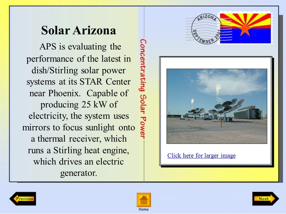 Solar Arizona APS is evaluating the performance of the latest in dish/Stirling solar power systems at its STAR Center near Phoenix.