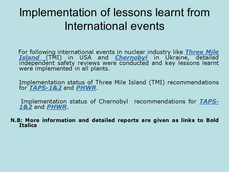 Implementation of lessons learnt from International events For following international events in nuclear industry like Three Mile Island (TMI) in USA and Chernobyl in Ukraine, detailed independent safety reviews were conducted and key lessons learnt were implemented in all plants.Three Mile Island Chernobyl Implementation status of Three Mile Island (TMI) recommendations for TAPS-1&2 and PHWR.TAPS-1&2PHWR Implementation status of Chernobyl recommendations for TAPS- 1&2 and PHWR.TAPS- 1&2PHWR N.B: More information and detailed reports are given as links to Bold Italics