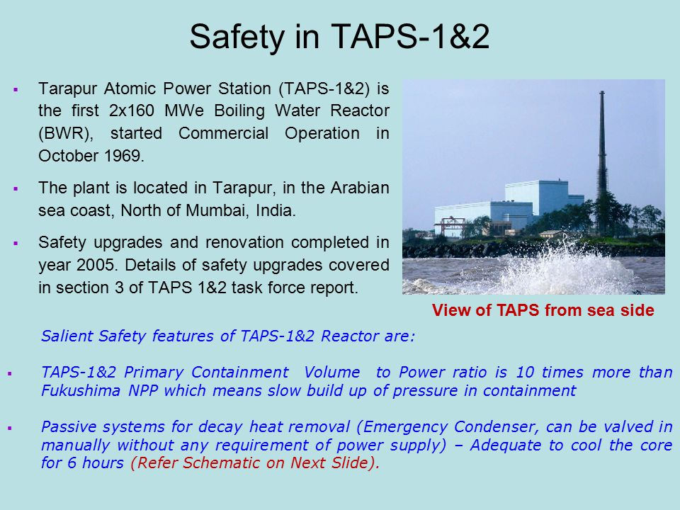 Safety in TAPS-1&2  Tarapur Atomic Power Station (TAPS-1&2) is the first 2x160 MWe Boiling Water Reactor (BWR), started Commercial Operation in October 1969.