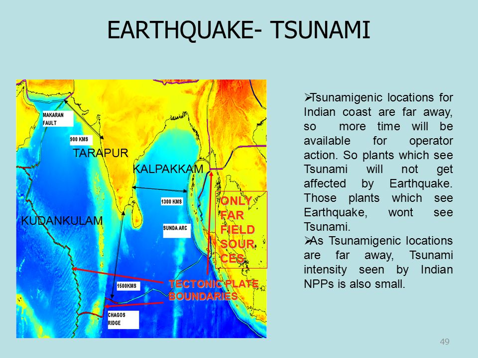 KALPAKKAM TARAPUR TECTONIC PLATE BOUNDARIES KUDANKULAM ONLY FAR FIELD SOUR CES 49  Tsunamigenic locations for Indian coast are far away, so more time will be available for operator action.