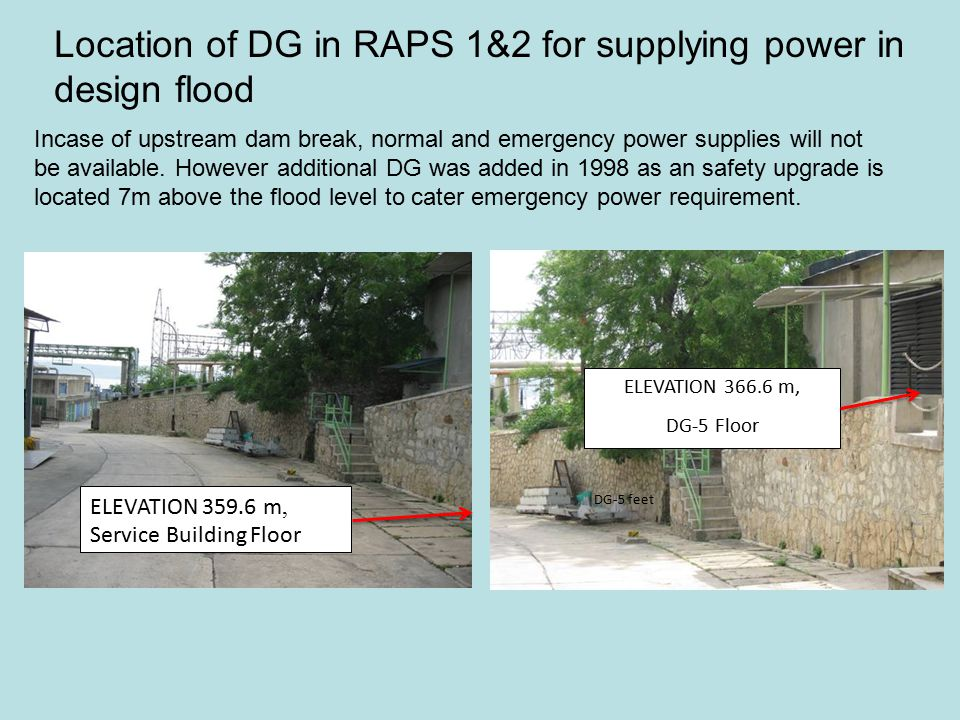 Location of DG in RAPS 1&2 for supplying power in design flood ELEVATION 366.6 m, DG-5 Floor DG-5 feet ELEVATION 359.6 m, Service Building Floor Incase of upstream dam break, normal and emergency power supplies will not be available.