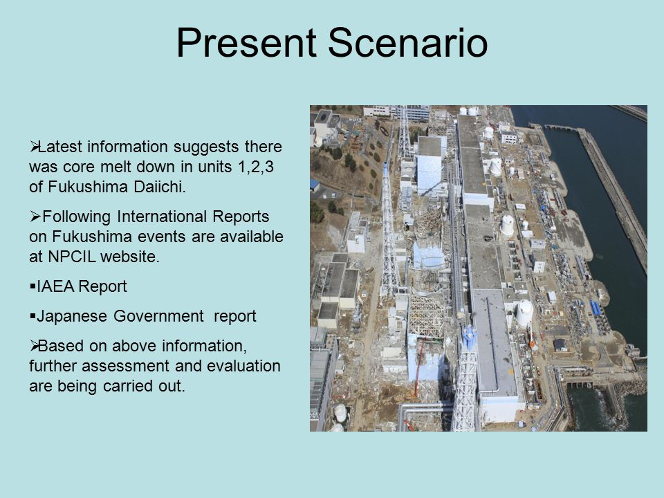 Present Scenario  Latest information suggests there was core melt down in units 1,2,3 of Fukushima Daiichi.