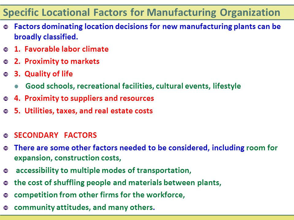 Specific Locational Factors for Manufacturing Organization  Factors dominating location decisions for new manufacturing plants can be broadly classif