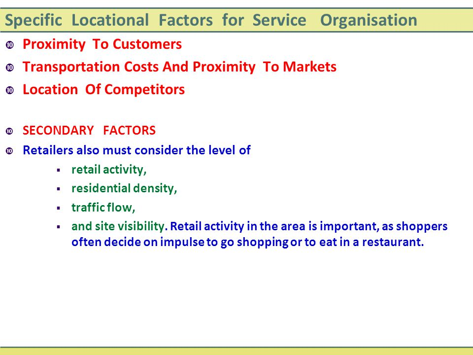 Specific Locational Factors for Service Organisation  Proximity To Customers  Transportation Costs And Proximity To Markets  Location Of Competitors  SECONDARY FACTORS  Retailers also must consider the level of  retail activity,  residential density,  traffic flow,  and site visibility.