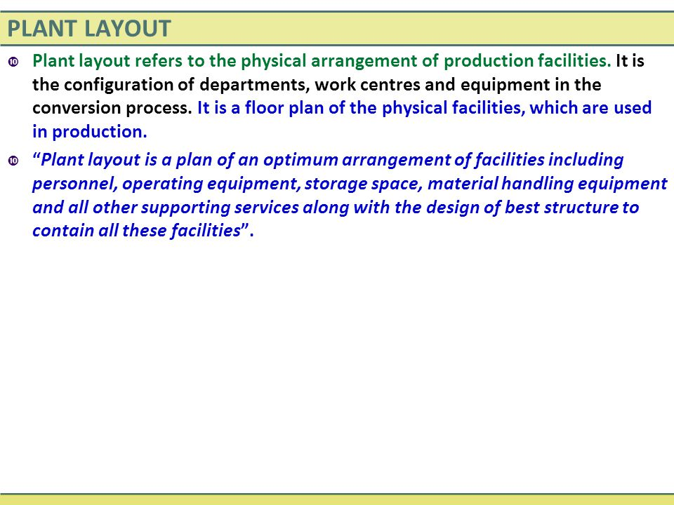 PLANT LAYOUT  Plant layout refers to the physical arrangement of production facilities.