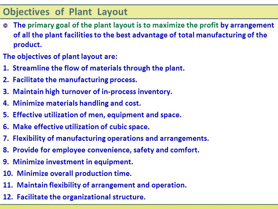 Objectives of Plant Layout  The primary goal of the plant layout is to maximize the profit by arrangement of all the plant facilities to the best advantage of total manufacturing of the product.