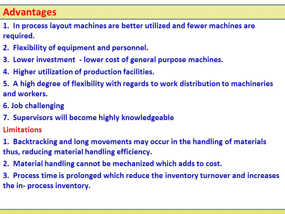 Advantages 1. In process layout machines are better utilized and fewer machines are required. 2. Flexibility of equipment and personnel. 3. Lower inve