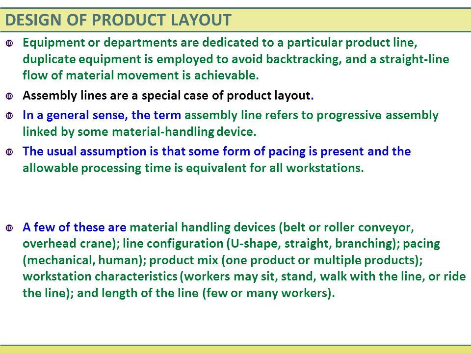DESIGN OF PRODUCT LAYOUT  Equipment or departments are dedicated to a particular product line, duplicate equipment is employed to avoid backtracking,