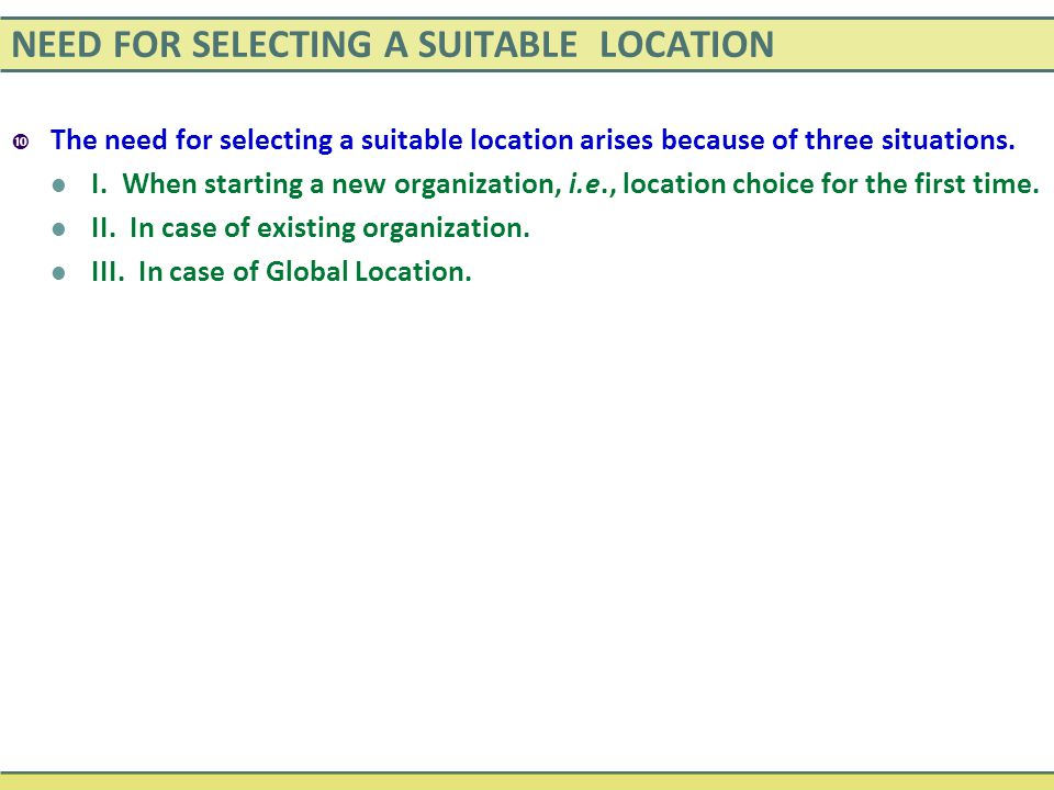 NEED FOR SELECTING A SUITABLE LOCATION  The need for selecting a suitable location arises because of three situations. I. When starting a new organiz
