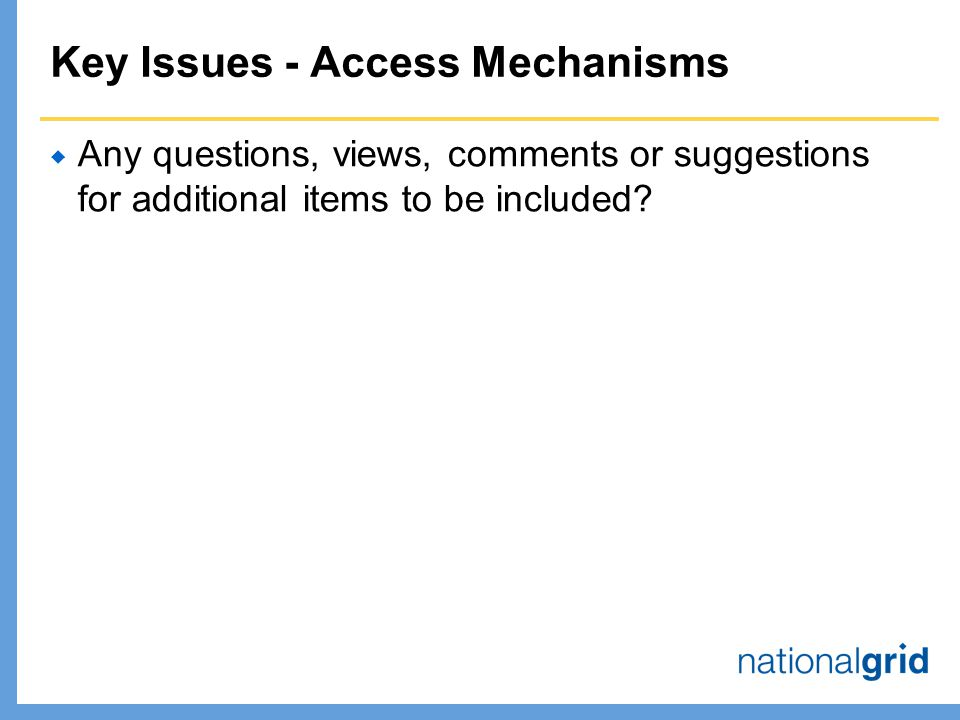 Key Issues - Access Mechanisms  Any questions, views, comments or suggestions for additional items to be included