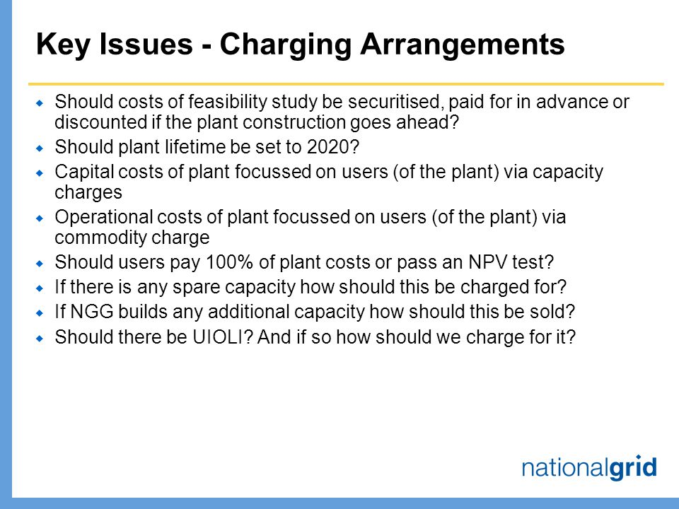 Key Issues - Charging Arrangements  Should costs of feasibility study be securitised, paid for in advance or discounted if the plant construction goes ahead.