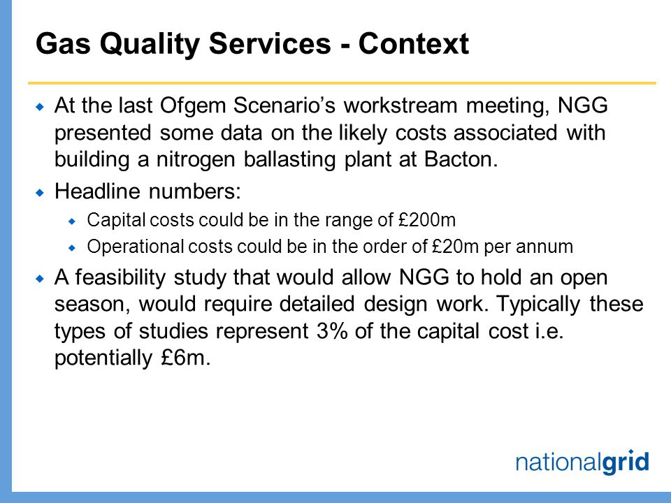 Gas Quality Services - Context  At the last Ofgem Scenario's workstream meeting, NGG presented some data on the likely costs associated with building a nitrogen ballasting plant at Bacton.