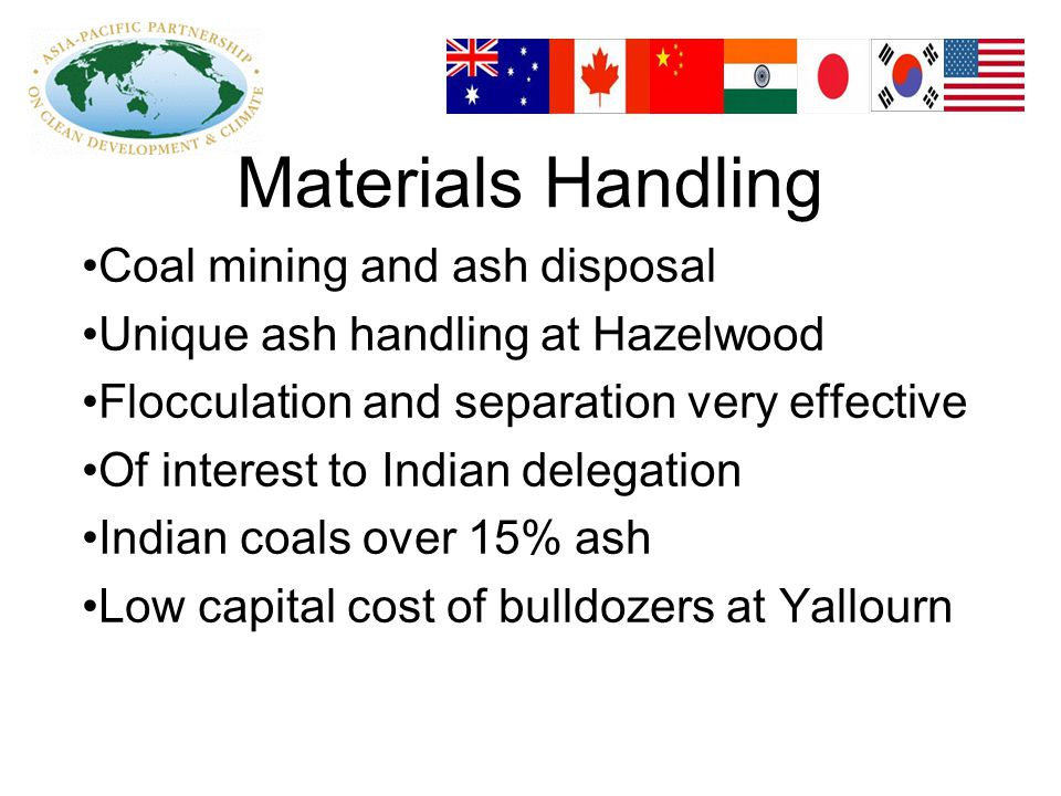 Materials Handling Coal mining and ash disposal Unique ash handling at Hazelwood Flocculation and separation very effective Of interest to Indian delegation Indian coals over 15% ash Low capital cost of bulldozers at Yallourn