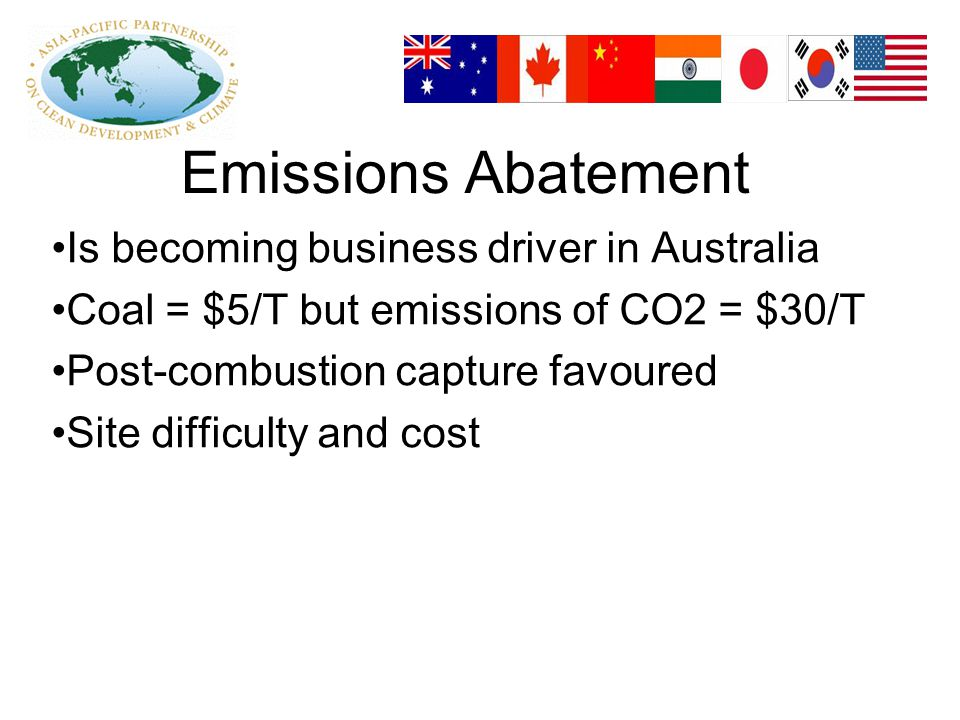 Emissions Abatement Is becoming business driver in Australia Coal = $5/T but emissions of CO2 = $30/T Post-combustion capture favoured Site difficulty and cost