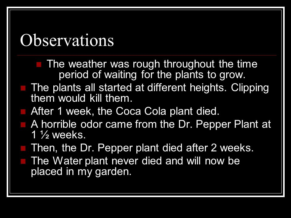 Conclusion I have concluded that Dr.Pepper and Coca Cola will not help your plants grow.