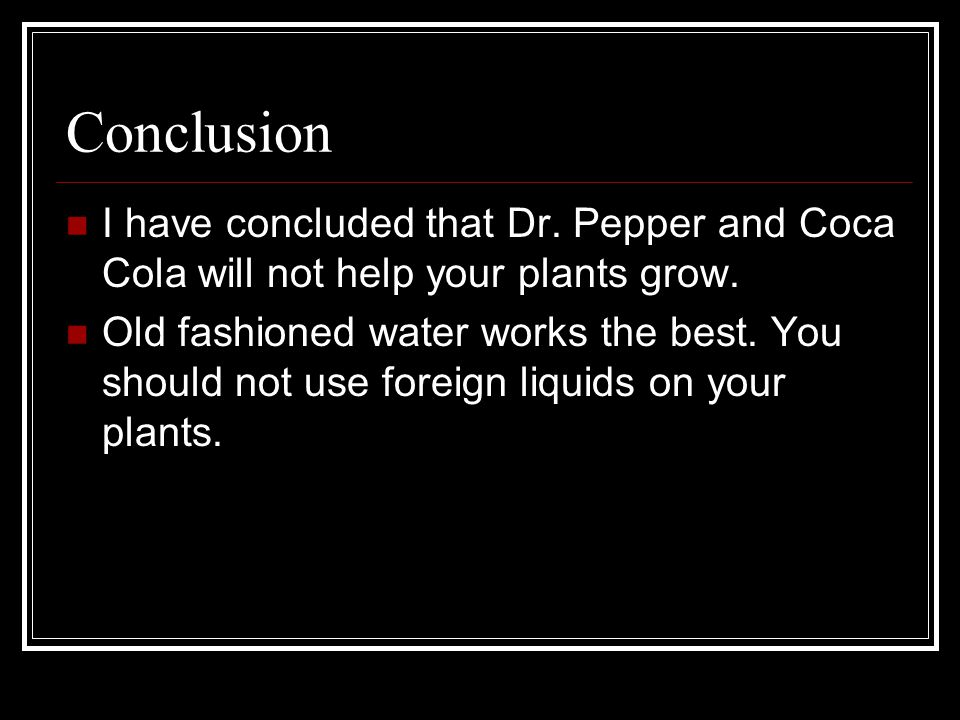 Conclusion I have concluded that Dr. Pepper and Coca Cola will not help your plants grow.