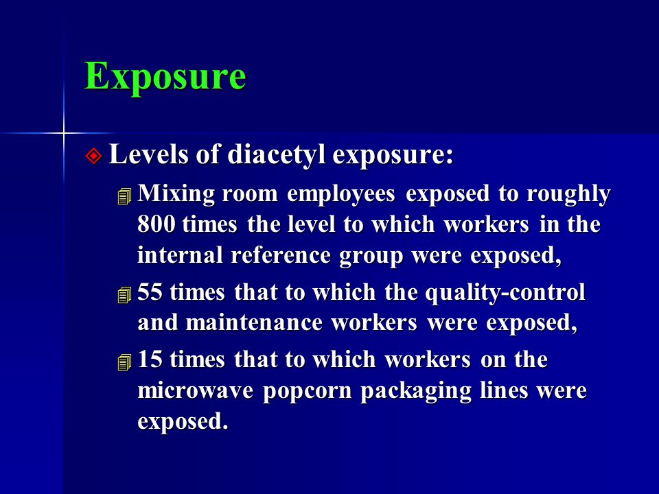 Exposure  Levels of diacetyl exposure: 4 Mixing room employees exposed to roughly 800 times the level to which workers in the internal reference group were exposed, 4 55 times that to which the quality-control and maintenance workers were exposed, 4 15 times that to which workers on the microwave popcorn packaging lines were exposed.