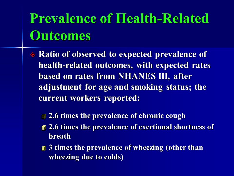 Prevalence of Health-Related Outcomes  Ratio of observed to expected prevalence of health-related outcomes, with expected rates based on rates from NHANES III, after adjustment for age and smoking status; the current workers reported: 4 2.6 times the prevalence of chronic cough 4 2.6 times the prevalence of exertional shortness of breath 4 3 times the prevalence of wheezing (other than wheezing due to colds)