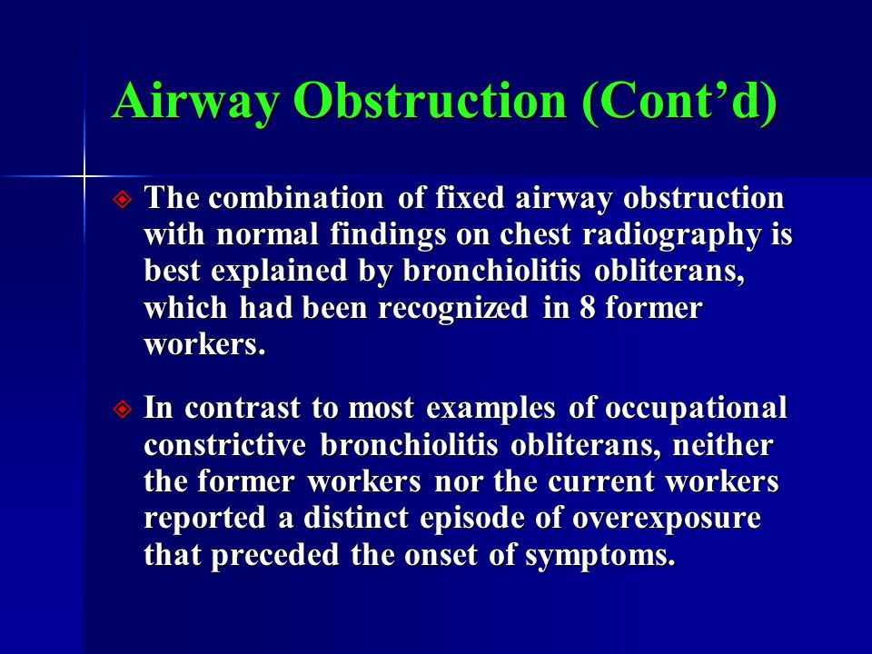 Airway Obstruction (Cont'd)  The combination of fixed airway obstruction with normal findings on chest radiography is best explained by bronchiolitis obliterans, which had been recognized in 8 former workers.