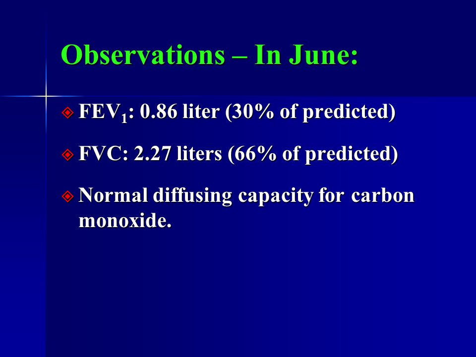 Observations – In June:  FEV 1 : 0.86 liter (30% of predicted)  FVC: 2.27 liters (66% of predicted)  Normal diffusing capacity for carbon monoxide.