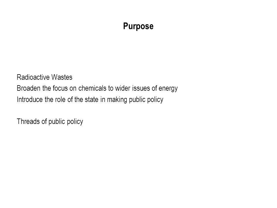 Purpose Radioactive Wastes Broaden the focus on chemicals to wider issues of energy Introduce the role of the state in making public policy Threads of public policy
