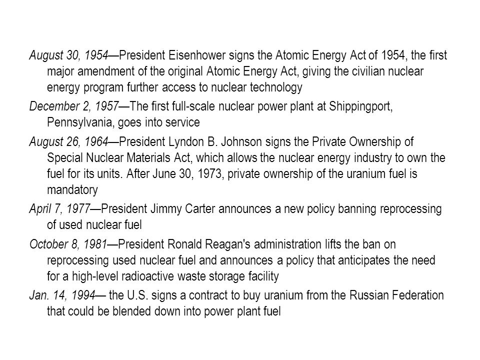 August 30, 1954 —President Eisenhower signs the Atomic Energy Act of 1954, the first major amendment of the original Atomic Energy Act, giving the civilian nuclear energy program further access to nuclear technology December 2, 1957 —The first full-scale nuclear power plant at Shippingport, Pennsylvania, goes into service August 26, 1964 —President Lyndon B.