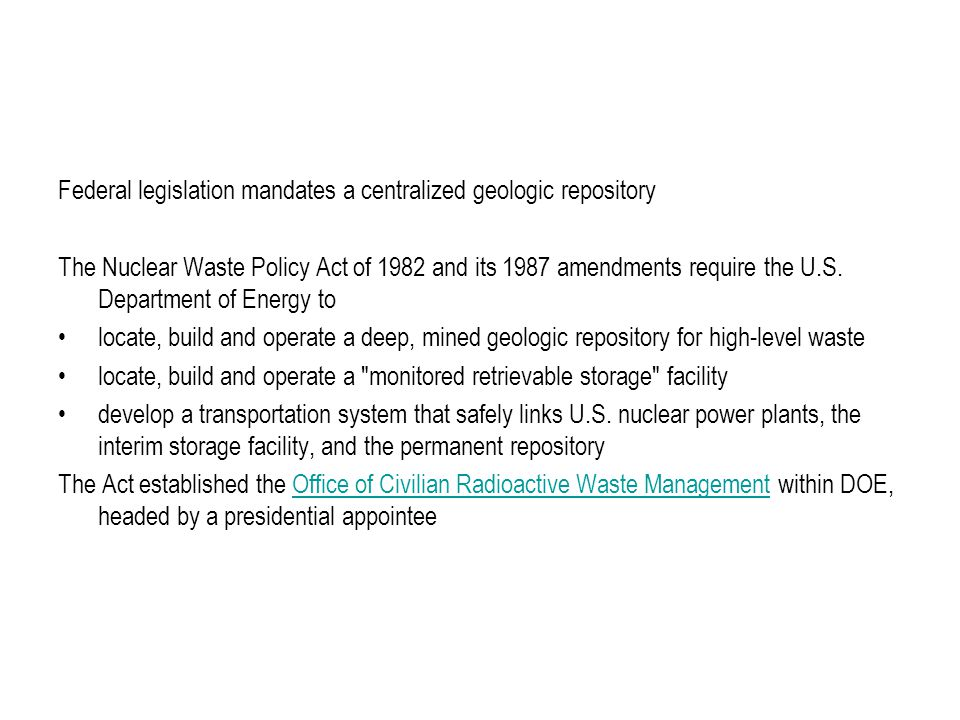 Federal legislation mandates a centralized geologic repository The Nuclear Waste Policy Act of 1982 and its 1987 amendments require the U.S.