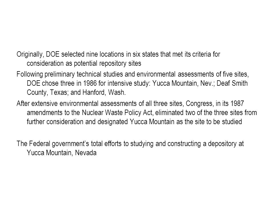Originally, DOE selected nine locations in six states that met its criteria for consideration as potential repository sites Following preliminary technical studies and environmental assessments of five sites, DOE chose three in 1986 for intensive study: Yucca Mountain, Nev.; Deaf Smith County, Texas; and Hanford, Wash.
