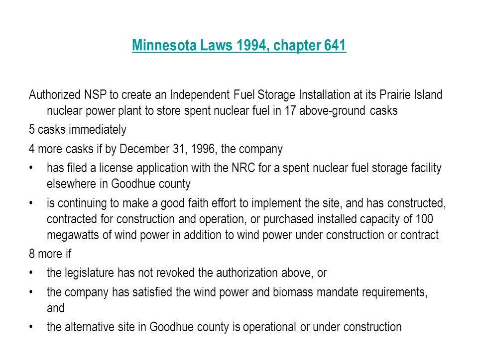 Minnesota Laws 1994, chapter 641 Authorized NSP to create an Independent Fuel Storage Installation at its Prairie Island nuclear power plant to store spent nuclear fuel in 17 above-ground casks 5 casks immediately 4 more casks if by December 31, 1996, the company has filed a license application with the NRC for a spent nuclear fuel storage facility elsewhere in Goodhue county is continuing to make a good faith effort to implement the site, and has constructed, contracted for construction and operation, or purchased installed capacity of 100 megawatts of wind power in addition to wind power under construction or contract 8 more if the legislature has not revoked the authorization above, or the company has satisfied the wind power and biomass mandate requirements, and the alternative site in Goodhue county is operational or under construction