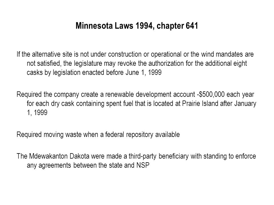 Minnesota Laws 1994, chapter 641 If the alternative site is not under construction or operational or the wind mandates are not satisfied, the legislature may revoke the authorization for the additional eight casks by legislation enacted before June 1, 1999 Required the company create a renewable development account -$500,000 each year for each dry cask containing spent fuel that is located at Prairie Island after January 1, 1999 Required moving waste when a federal repository available The Mdewakanton Dakota were made a third-party beneficiary with standing to enforce any agreements between the state and NSP