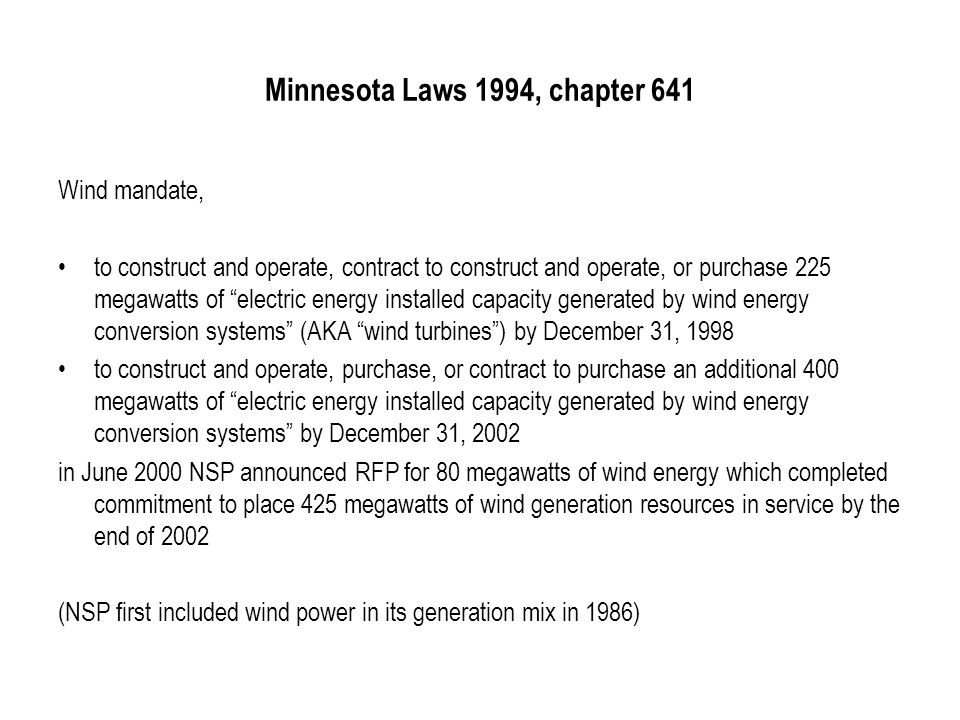 Minnesota Laws 1994, chapter 641 Wind mandate, to construct and operate, contract to construct and operate, or purchase 225 megawatts of electric energy installed capacity generated by wind energy conversion systems (AKA wind turbines ) by December 31, 1998 to construct and operate, purchase, or contract to purchase an additional 400 megawatts of electric energy installed capacity generated by wind energy conversion systems by December 31, 2002 in June 2000 NSP announced RFP for 80 megawatts of wind energy which completed commitment to place 425 megawatts of wind generation resources in service by the end of 2002 (NSP first included wind power in its generation mix in 1986)